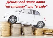 Выдаем деньги в займ под залог авто на стоянку или в езду!